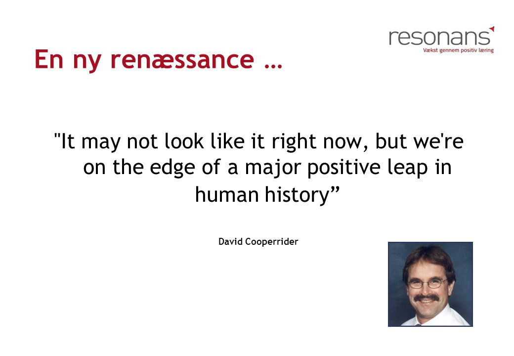 En ny renæssance … It may not look like it right now, but we re on the edge of a major positive leap in human history