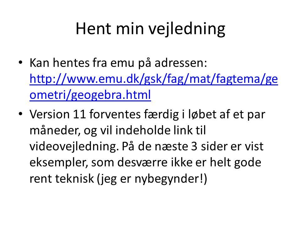 Hent min vejledning Kan hentes fra emu på adressen: http://www.emu.dk/gsk/fag/mat/fagtema/geometri/geogebra.html.
