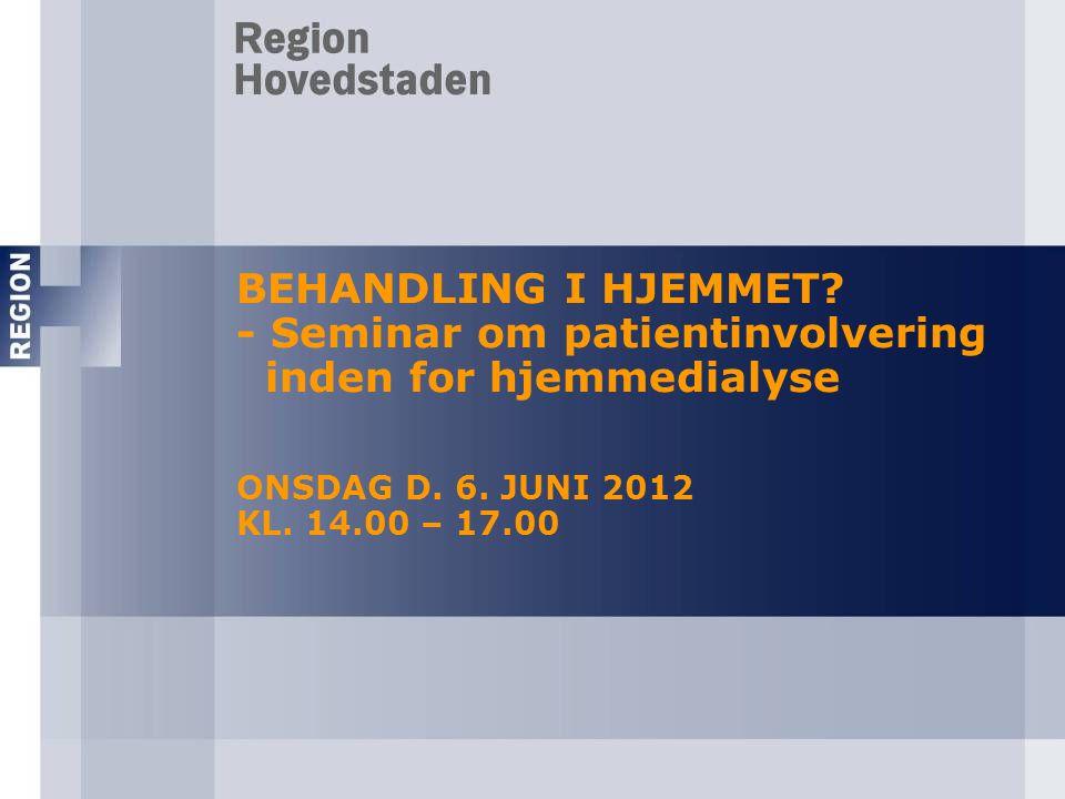 BEHANDLING I HJEMMET - Seminar om patientinvolvering inden for hjemmedialyse ONSDAG D. 6. JUNI 2012 KL. 14.00 – 17.00