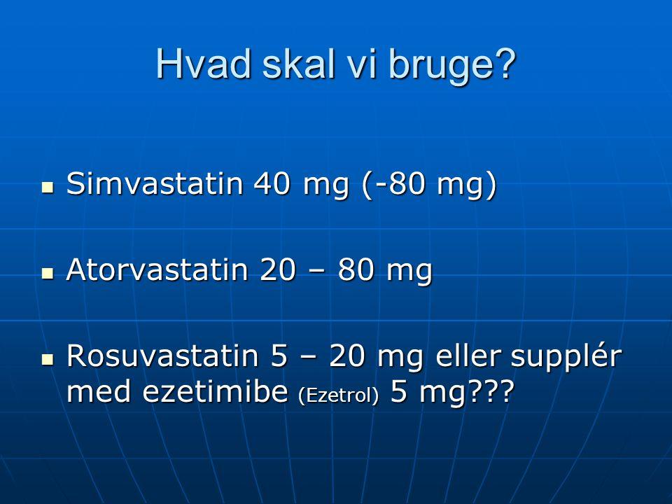 Hvad skal vi bruge Simvastatin 40 mg (-80 mg) Atorvastatin 20 – 80 mg