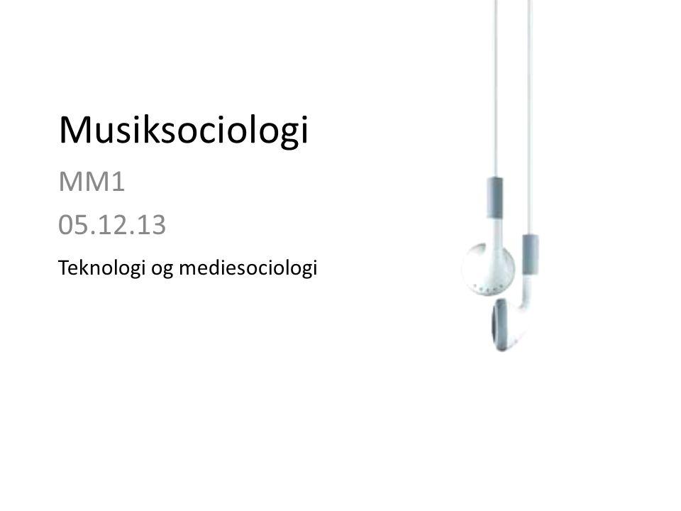Musiksociologi MM1 05.12.13 Teknologi og mediesociologi