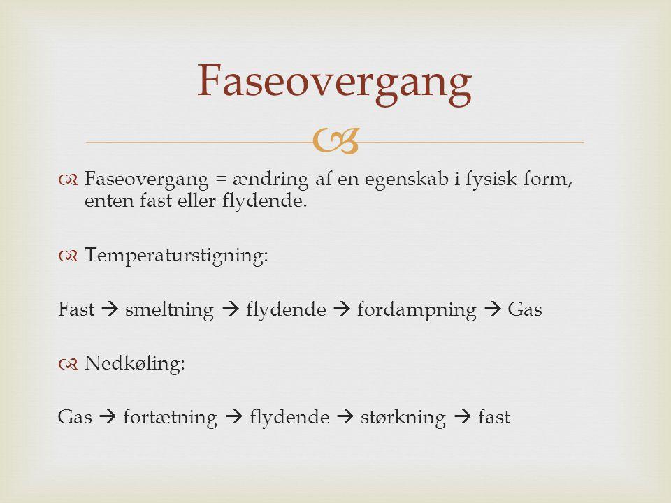 Faseovergang Faseovergang = ændring af en egenskab i fysisk form, enten fast eller flydende. Temperaturstigning: