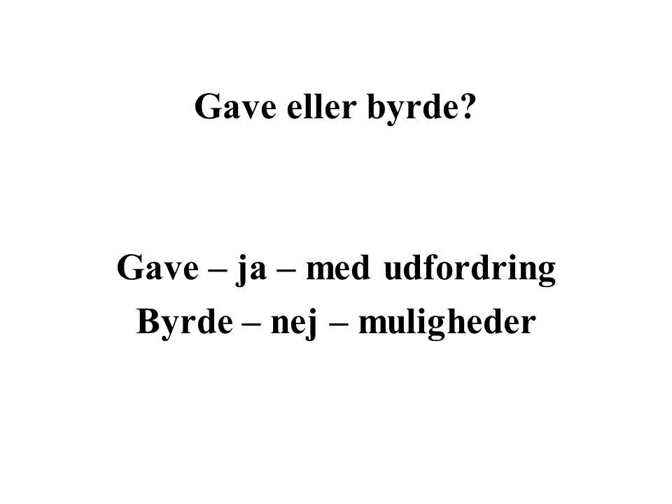 Gave eller byrde Gave – ja – med udfordring Byrde – nej – muligheder