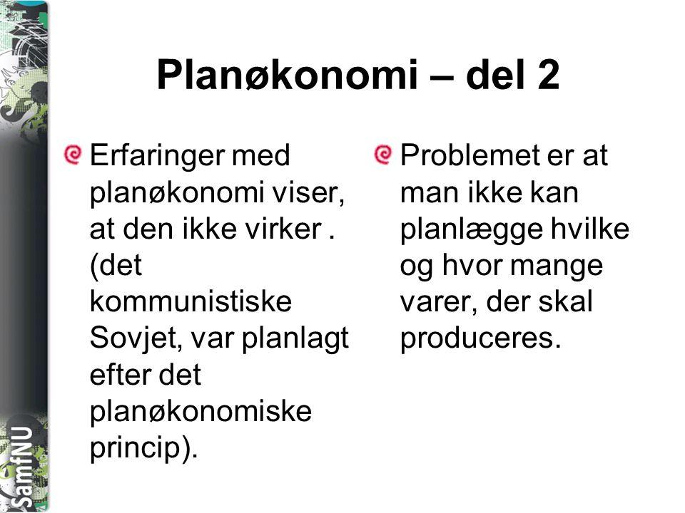 Planøkonomi – del 2 Erfaringer med planøkonomi viser, at den ikke virker . (det kommunistiske Sovjet, var planlagt efter det planøkonomiske princip).
