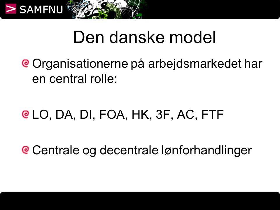 Den danske model Organisationerne på arbejdsmarkedet har en central rolle: LO, DA, DI, FOA, HK, 3F, AC, FTF.