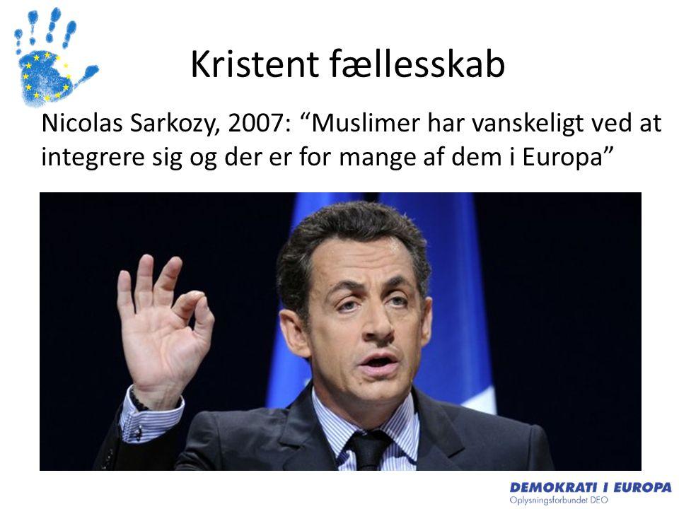 Kristent fællesskab Nicolas Sarkozy, 2007: Muslimer har vanskeligt ved at integrere sig og der er for mange af dem i Europa