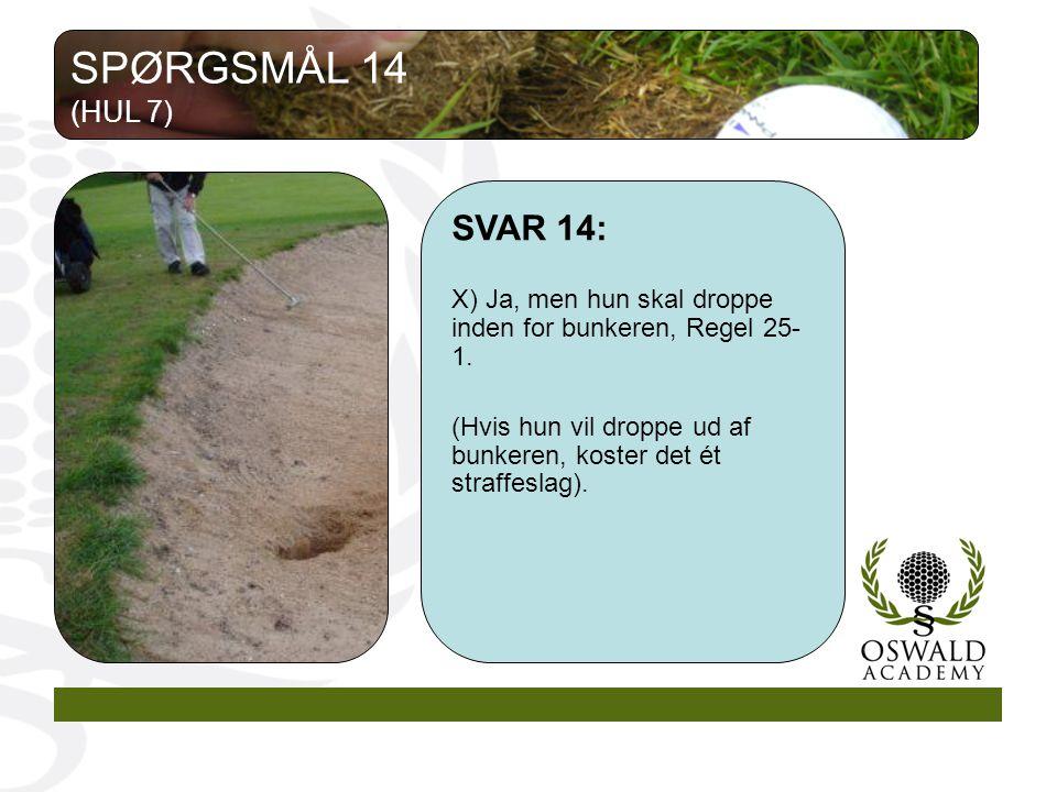 SPØRGSMÅL 14 (HUL 7) SVAR 14: X) Ja, men hun skal droppe inden for bunkeren, Regel 25-1.