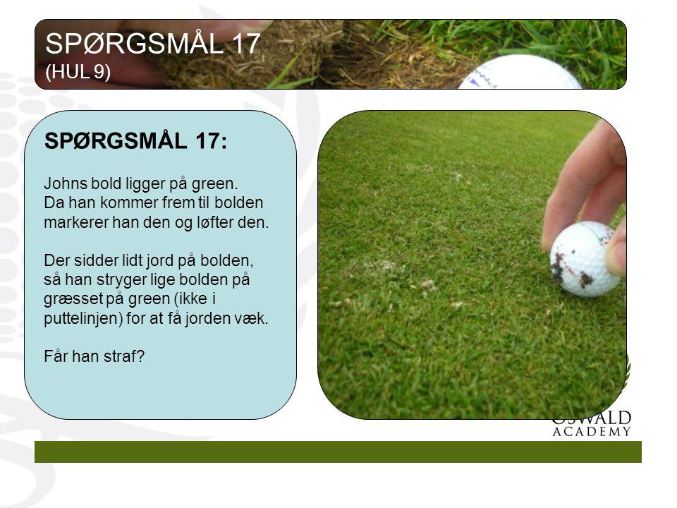 SPØRGSMÅL 17 SPØRGSMÅL 17: (HUL 9) Johns bold ligger på green.