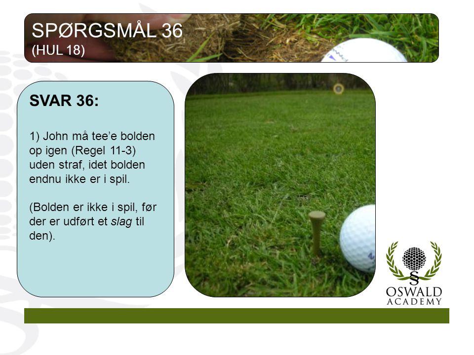 SPØRGSMÅL 36 (HUL 18) SVAR 36: 1) John må tee'e bolden op igen (Regel 11-3) uden straf, idet bolden endnu ikke er i spil.