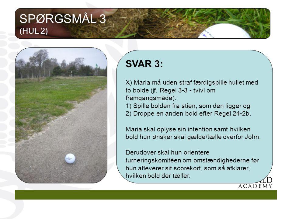 SPØRGSMÅL 3 (HUL 2) SVAR 3: X) Maria må uden straf færdigspille hullet med to bolde (jf. Regel 3-3 - tvivl om fremgangsmåde):