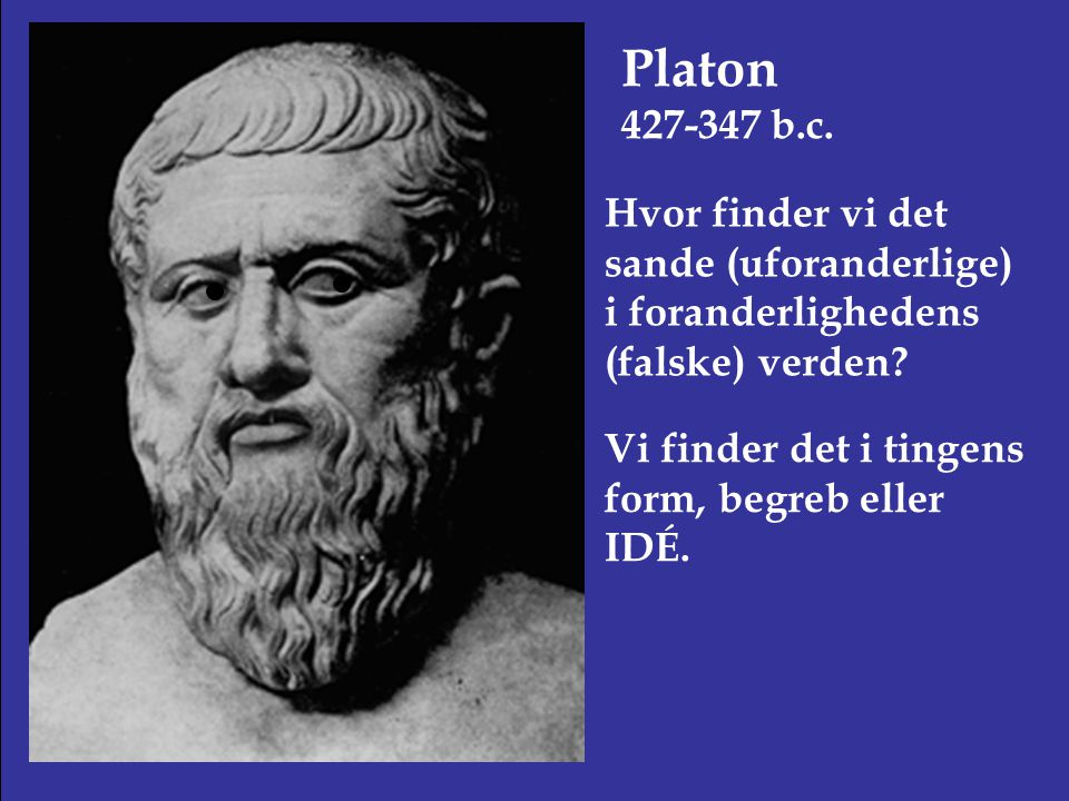 Platon 427-347 b.c. Hvor finder vi det sande (uforanderlige) i foranderlighedens (falske) verden.
