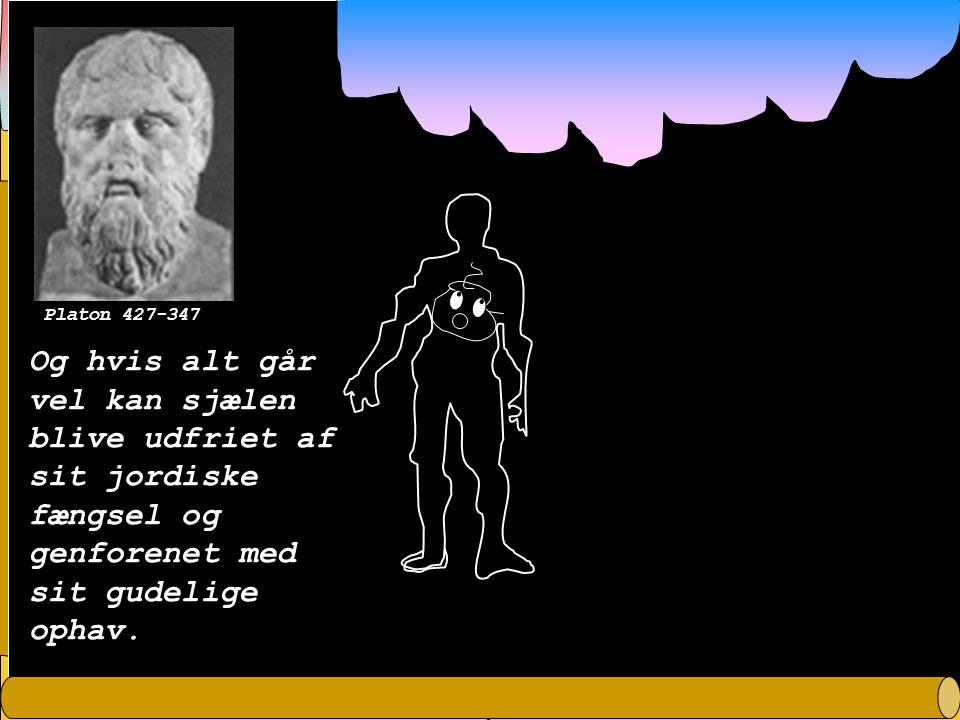 Platon 427-347 Og hvis alt går vel kan sjælen blive udfriet af sit jordiske fængsel og genforenet med sit gudelige ophav.