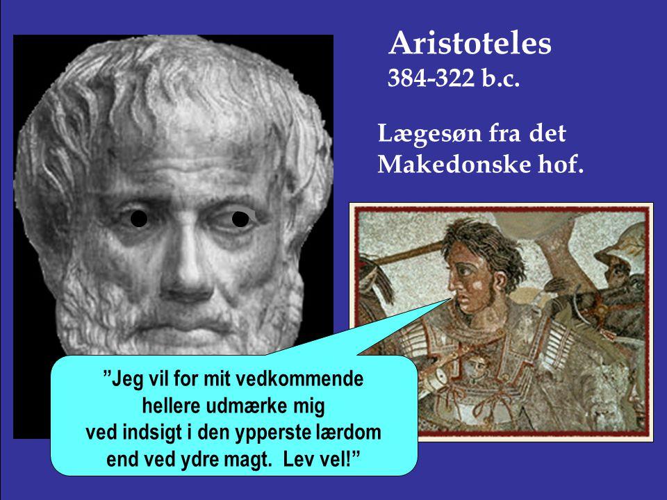 Aristoteles 384-322 b.c. Lægesøn fra det Makedonske hof.