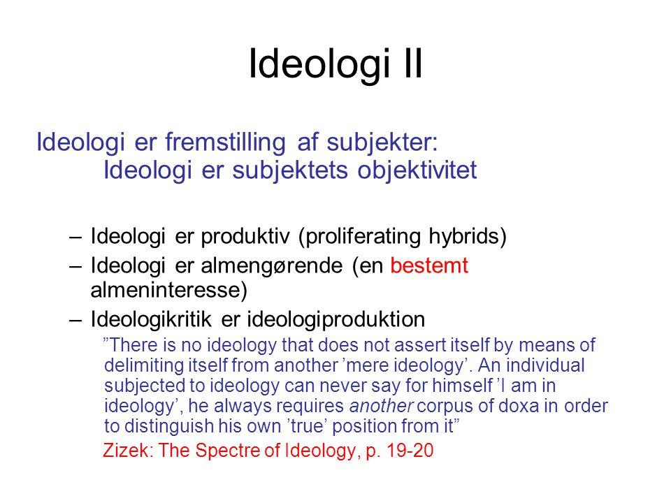 Ideologi II Ideologi er fremstilling af subjekter: Ideologi er subjektets objektivitet. Ideologi er produktiv (proliferating hybrids)