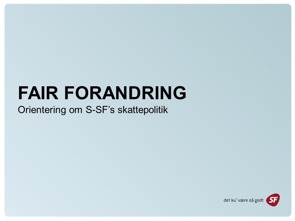 FAIR FORANDRING Orientering om S-SF's skattepolitik