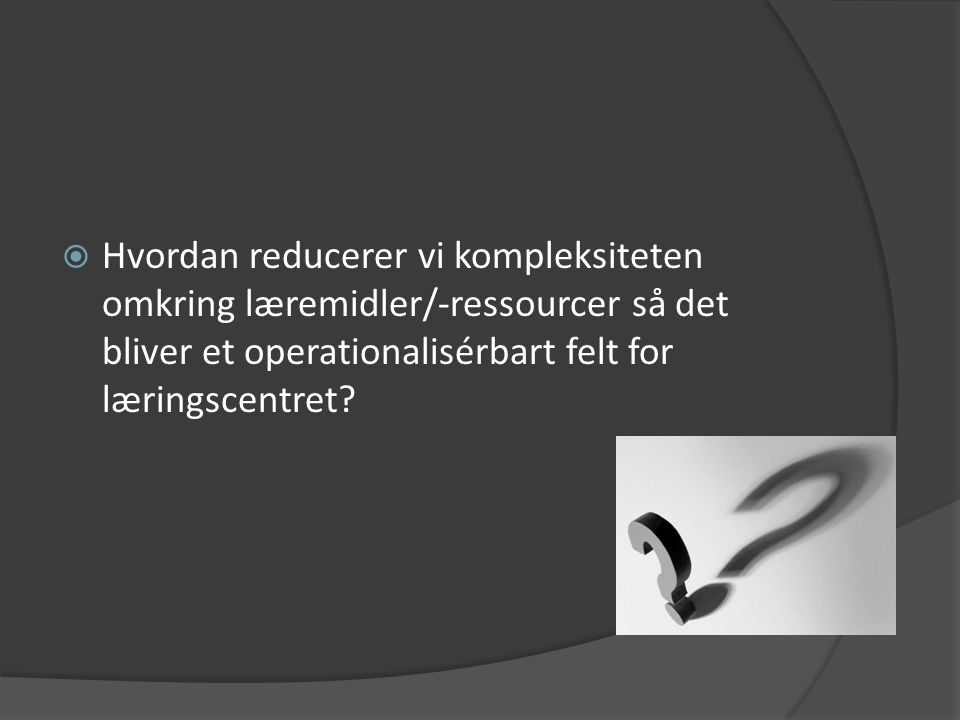 Hvordan reducerer vi kompleksiteten omkring læremidler/-ressourcer så det bliver et operationalisérbart felt for læringscentret