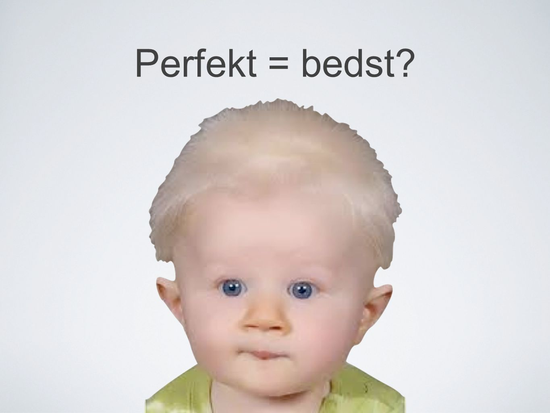 Perfekt = bedst