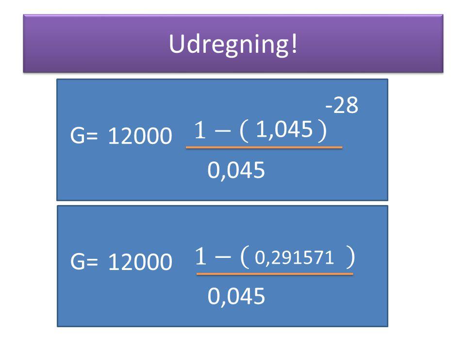 Udregning! -28 1− 1,045 G= 12000 0,045 1− G= 12000 0,291571 0,045
