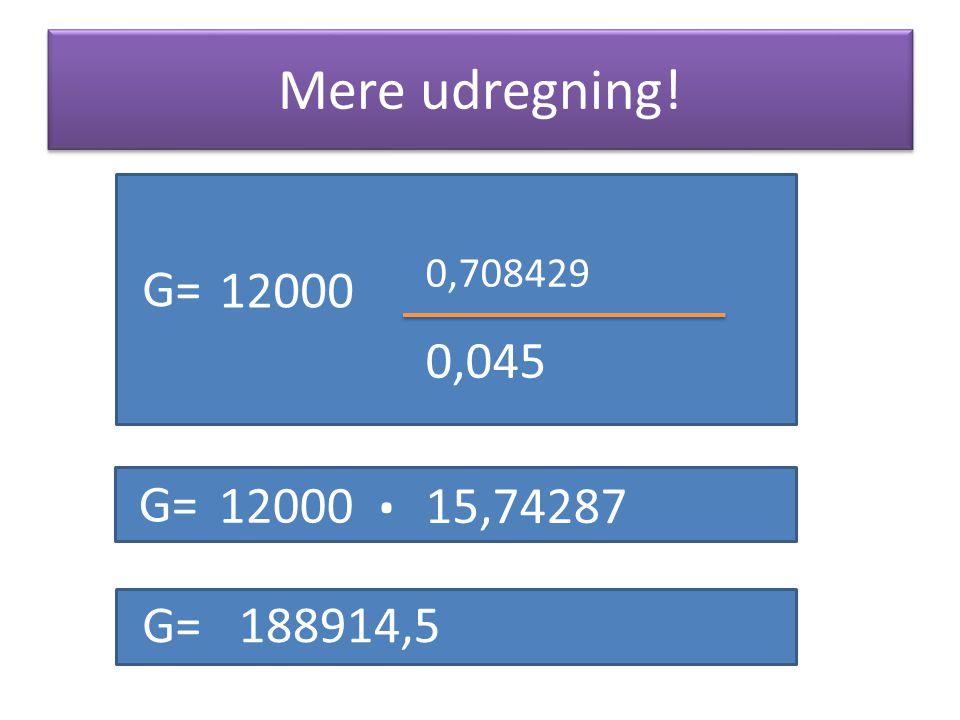 Mere udregning! 0,708429 G= 12000 0,045 . G= 12000 15,74287 188914,5 G= 188914,5