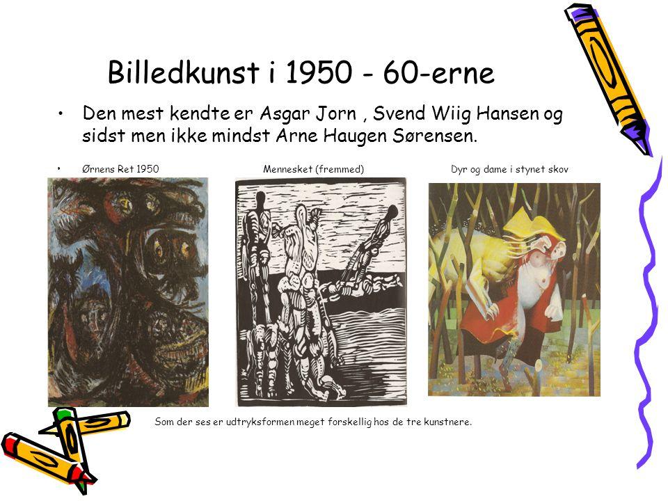 Billedkunst i 1950 - 60-erne Den mest kendte er Asgar Jorn , Svend Wiig Hansen og sidst men ikke mindst Arne Haugen Sørensen.