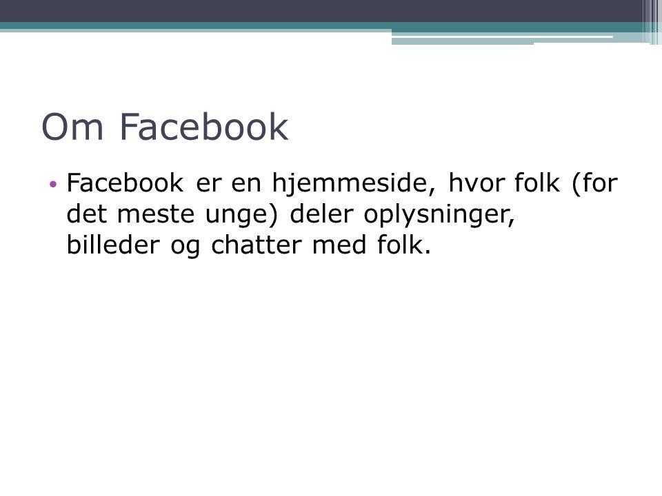 Om Facebook Facebook er en hjemmeside, hvor folk (for det meste unge) deler oplysninger, billeder og chatter med folk.