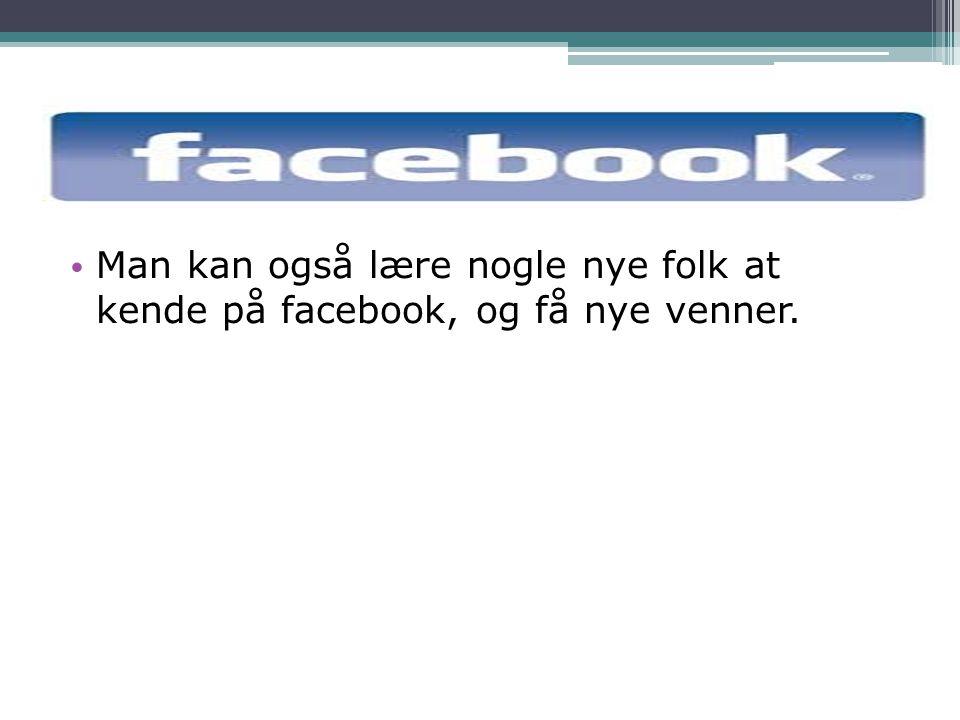 Man kan også lære nogle nye folk at kende på facebook, og få nye venner.
