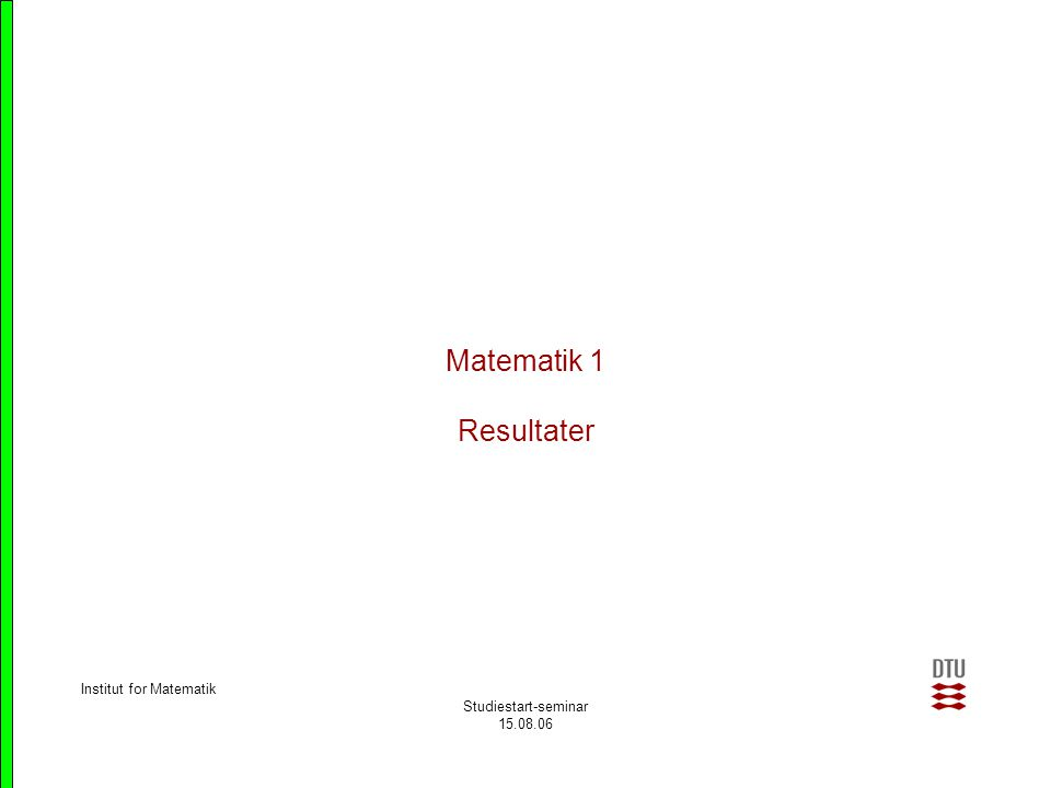 Matematik 1 Resultater Institut for Matematik Studiestart-seminar