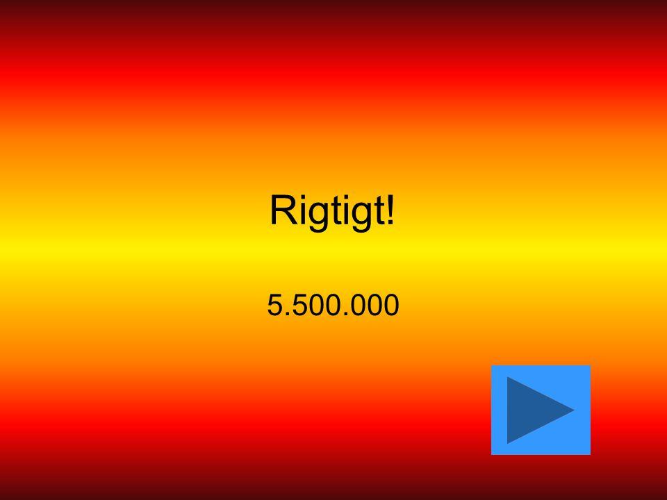 Rigtigt! 5.500.000