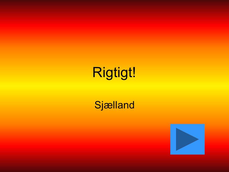 Rigtigt! Sjælland