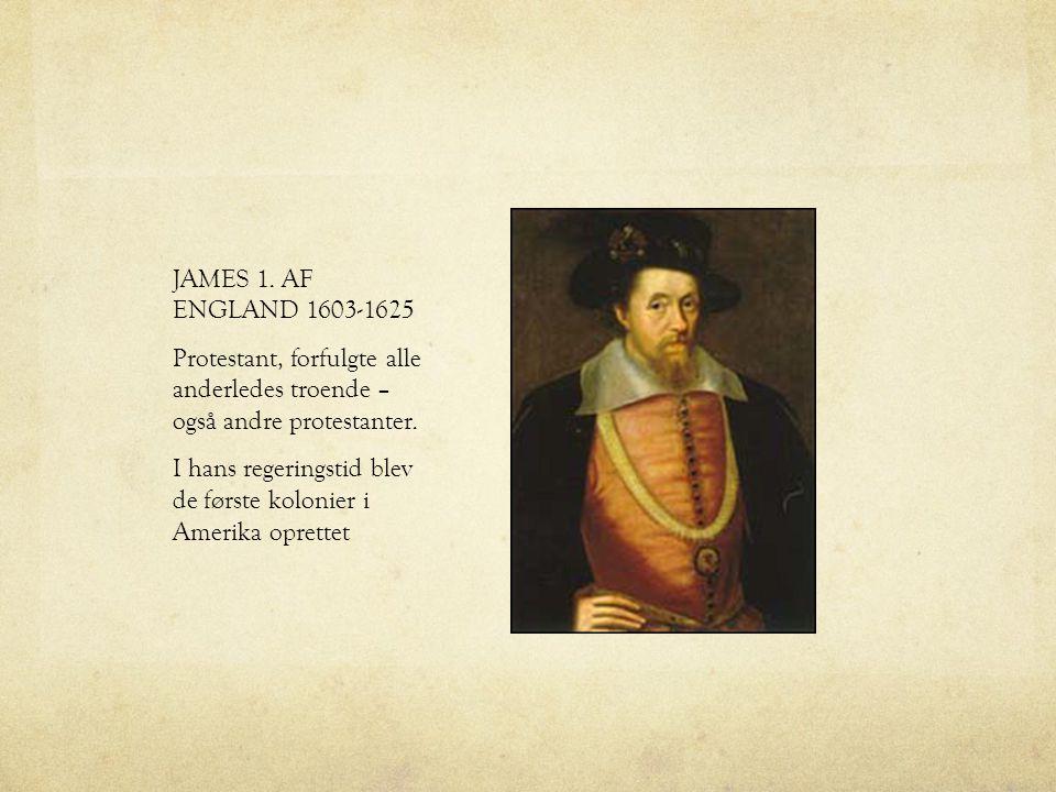 JAMES 1. AF ENGLAND 1603-1625 Protestant, forfulgte alle anderledes troende – også andre protestanter.