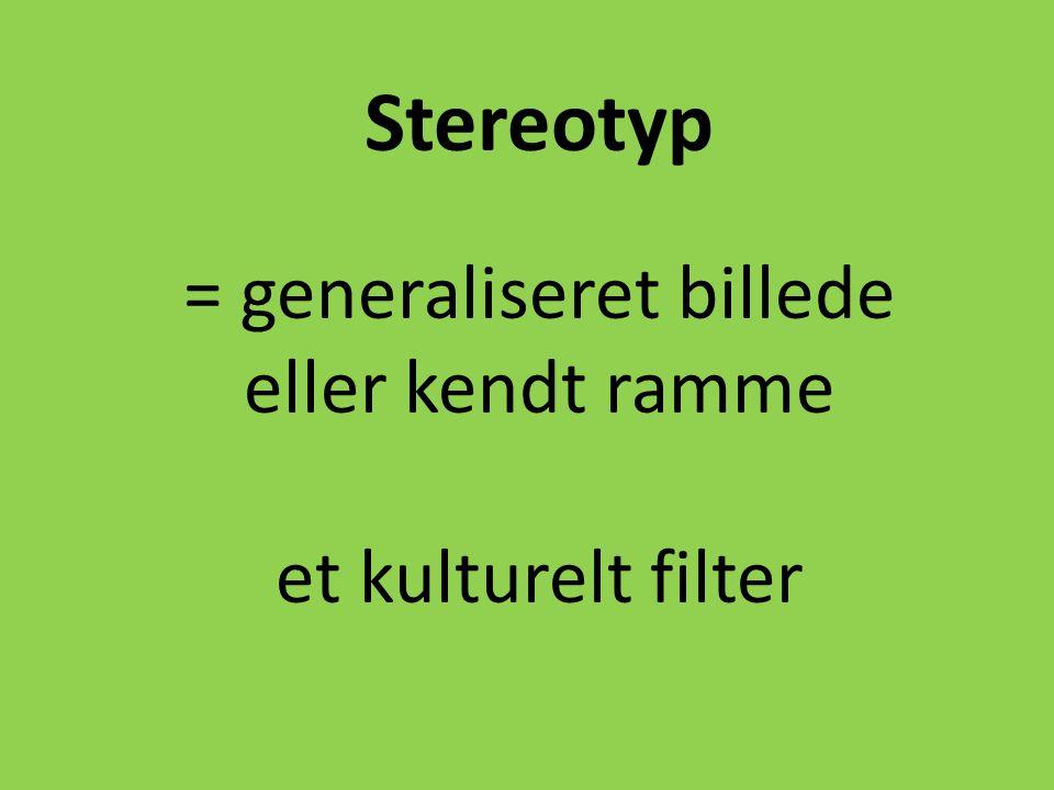 Stereotyp = generaliseret billede eller kendt ramme et kulturelt filter