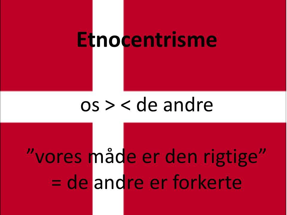 Etnocentrisme os > < de andre vores måde er den rigtige = de andre er forkerte