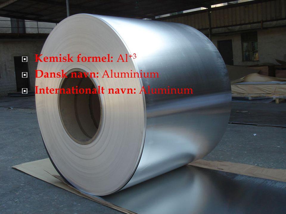 Kemisk formel: Al+3 Dansk navn: Aluminium Internationalt navn: Aluminum