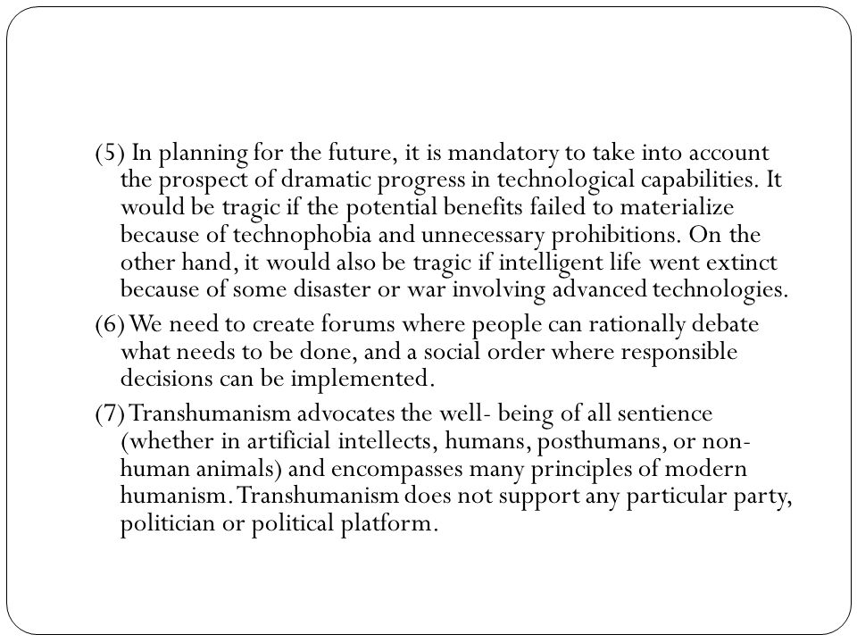 (5) In planning for the future, it is mandatory to take into account the prospect of dramatic progress in technological capabilities. It would be tragic if the potential benefits failed to materialize because of technophobia and unnecessary prohibitions. On the other hand, it would also be tragic if intelligent life went extinct because of some disaster or war involving advanced technologies.