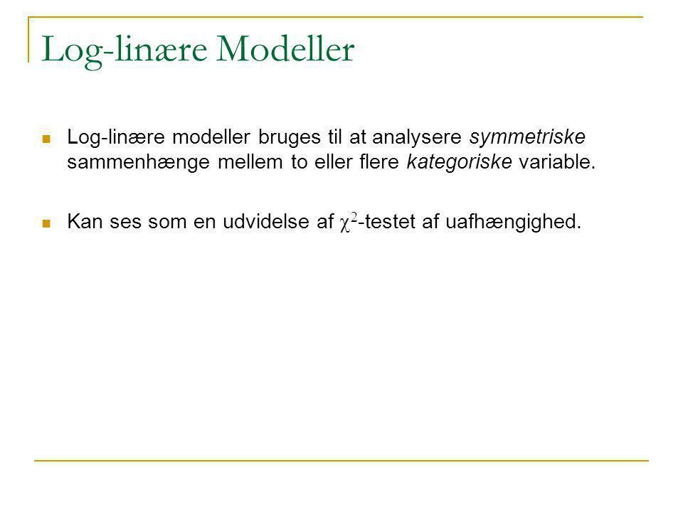Log-linære Modeller Log-linære modeller bruges til at analysere symmetriske sammenhænge mellem to eller flere kategoriske variable.