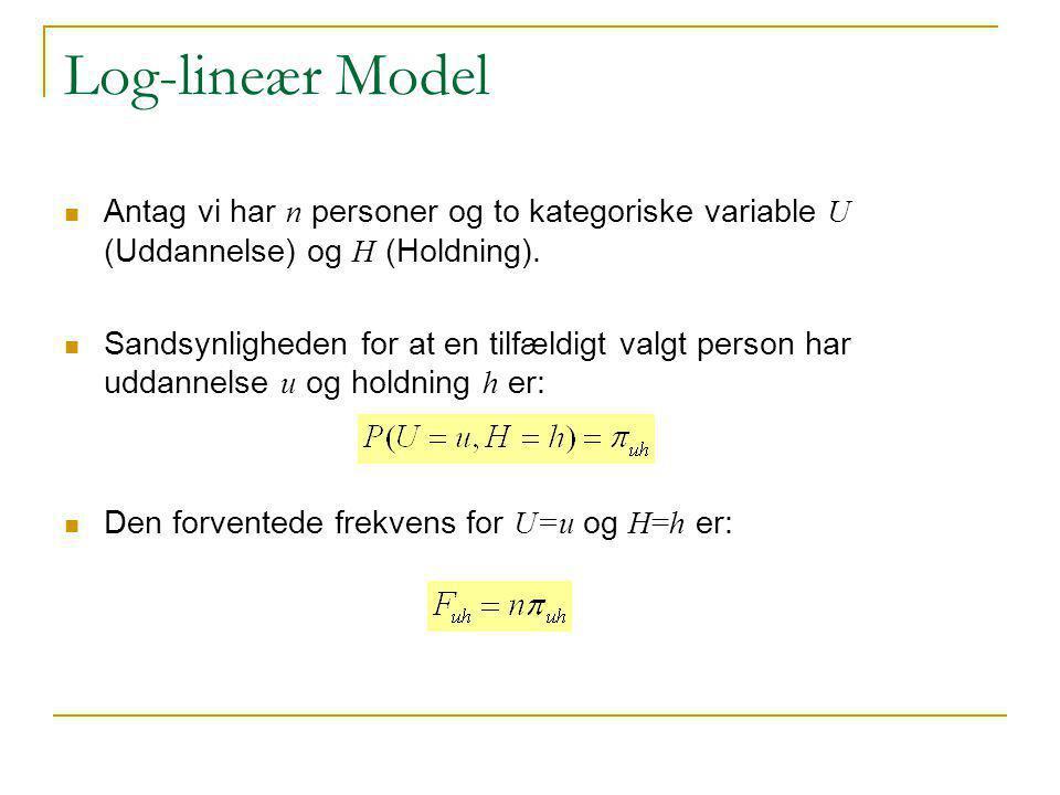 Log-lineær Model Antag vi har n personer og to kategoriske variable U (Uddannelse) og H (Holdning).