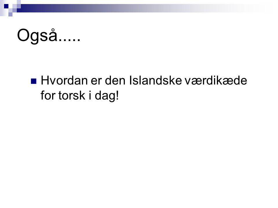 Også..... Hvordan er den Islandske værdikæde for torsk i dag!