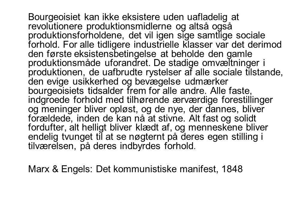 Bourgeoisiet kan ikke eksistere uden uafladelig at revolutionere produktionsmidlerne og altså også produktionsforholdene, det vil igen sige samtlige sociale forhold. For alle tidligere industrielle klasser var det derimod den første eksistensbetingelse at beholde den gamle produktionsmåde uforandret. De stadige omvæltninger i produktionen, de uafbrudte rystelser af alle sociale tilstande, den evige usikkerhed og bevægelse udmærker bourgeoisiets tidsalder frem for alle andre. Alle faste, indgroede forhold med tilhørende ærværdige forestillinger og meninger bliver opløst, og de nye, der dannes, bliver forældede, inden de kan nå at stivne. Alt fast og solidt fordufter, alt helligt bliver klædt af, og menneskene bliver endelig tvunget til at se nøgternt på deres egen stilling i tilværelsen, på deres indbyrdes forhold.