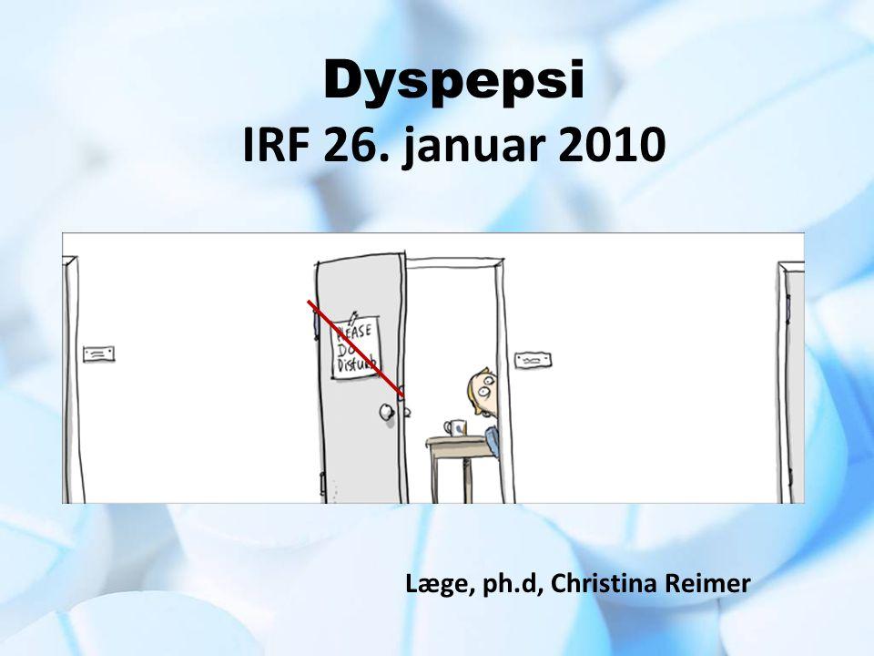 Dyspepsi IRF 26. januar 2010 Læge, ph.d, Christina Reimer
