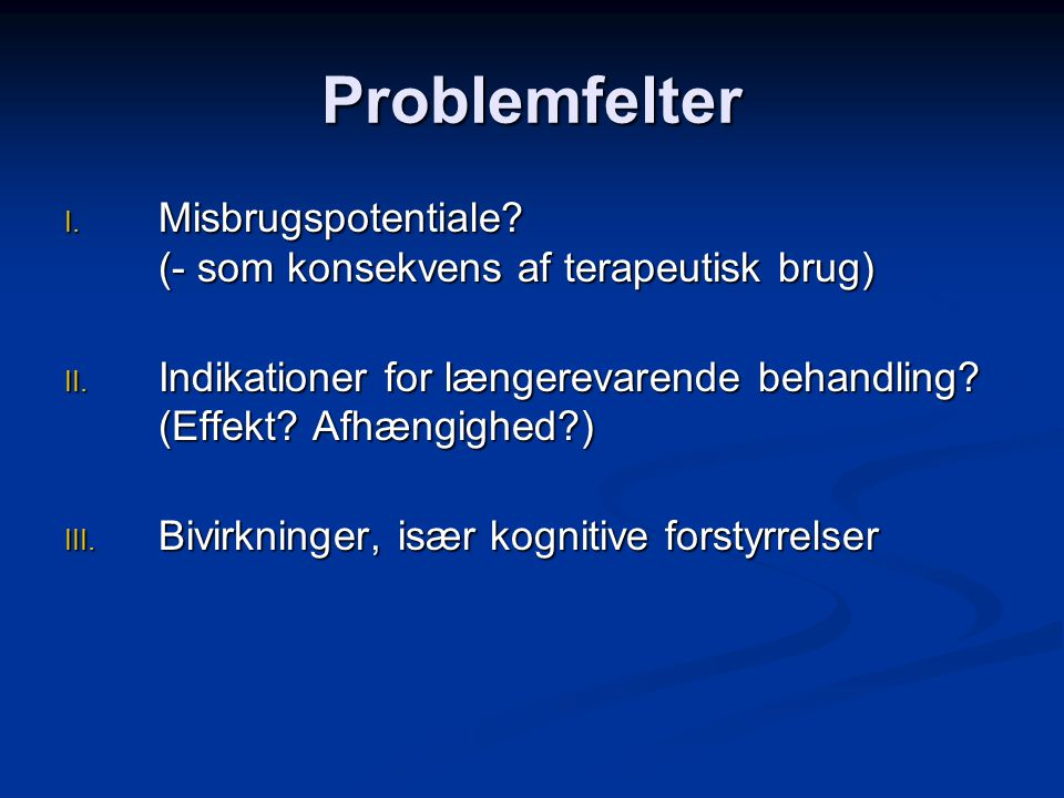 Problemfelter Misbrugspotentiale (- som konsekvens af terapeutisk brug) Indikationer for længerevarende behandling (Effekt Afhængighed )