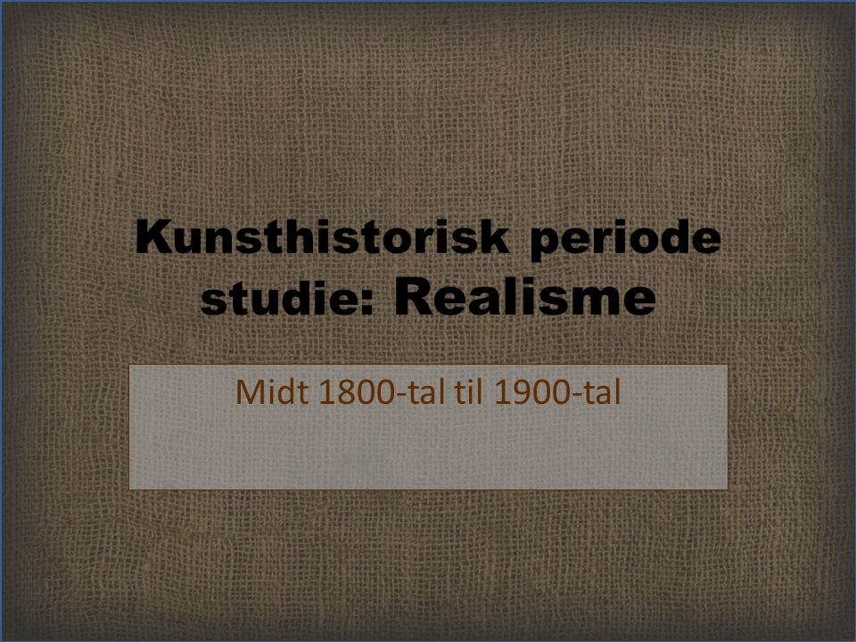 Kunsthistorisk periode studie: Realisme