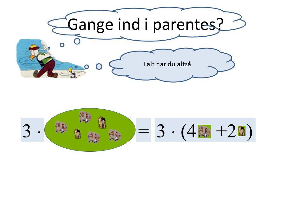 Gange ind i parentes I alt har du altså 3  = 3  (4 +2 )