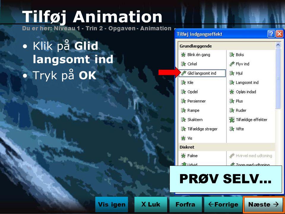 Tilføj Animation PRØV SELV… Klik på Glid langsomt ind Tryk på OK