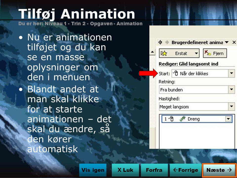 Tilføj Animation Du er her: Niveau 1 - Trin 2 - Opgaven - Animation. Nu er animationen tilføjet og du kan se en masse oplysninger om den i menuen.
