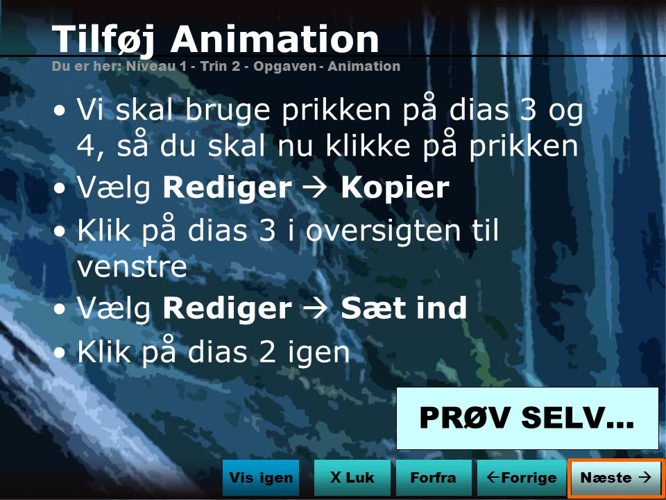 Tilføj Animation Du er her: Niveau 1 - Trin 2 - Opgaven - Animation. Vi skal bruge prikken på dias 3 og 4, så du skal nu klikke på prikken.
