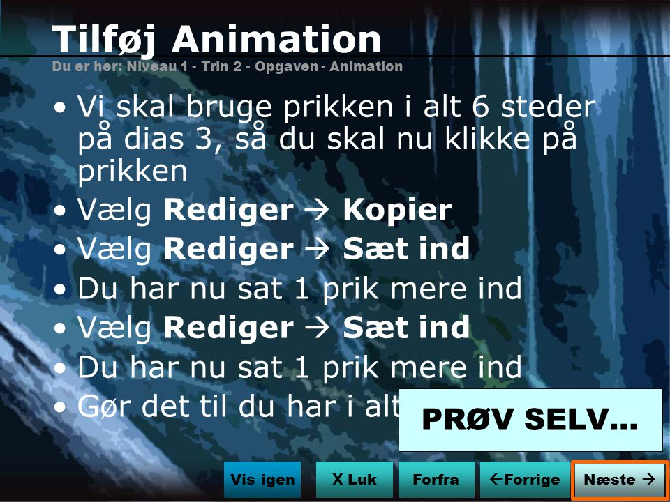 Tilføj Animation Du er her: Niveau 1 - Trin 2 - Opgaven - Animation. Vi skal bruge prikken i alt 6 steder på dias 3, så du skal nu klikke på prikken.