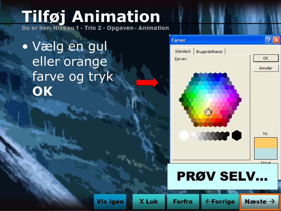 Tilføj Animation Vælg en gul eller orange farve og tryk OK PRØV SELV…