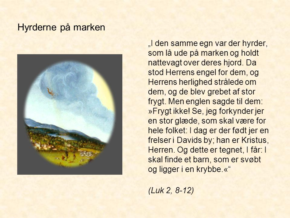 """""""I den samme egn var der hyrder, som lå ude på marken og holdt nattevagt over deres hjord. Da stod Herrens engel for dem, og Herrens herlighed strålede om dem, og de blev grebet af stor frygt. Men englen sagde til dem: »Frygt ikke! Se, jeg forkynder jer en stor glæde, som skal være for hele folket: I dag er der født jer en frelser i Davids by; han er Kristus, Herren. Og dette er tegnet, I får: I skal finde et barn, som er svøbt og ligger i en krybbe.«"""