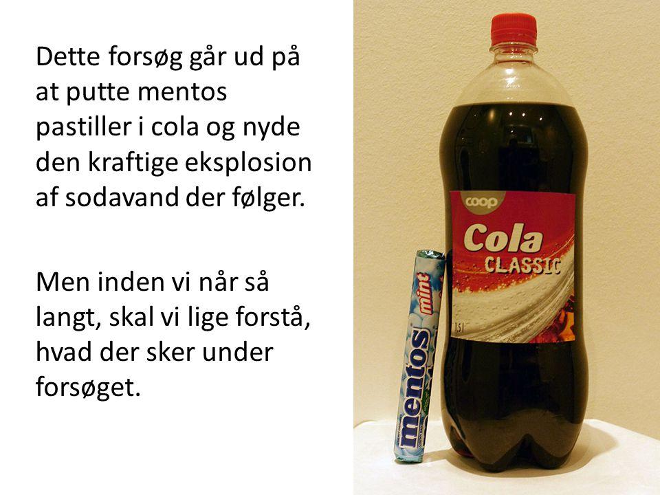 Dette forsøg går ud på at putte mentos pastiller i cola og nyde den kraftige eksplosion af sodavand der følger.