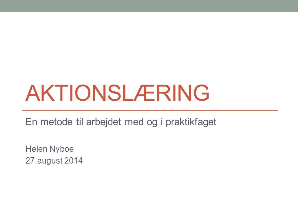 aktionslæring En metode til arbejdet med og i praktikfaget Helen Nyboe